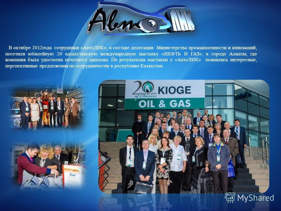 В октябре 2012года сотрудники «АвтоЛИК», в составе делегации Министерства промышленности и инноваций, посетили юбилейную 20 казахстанскую международную выставку «НЕФТЬ И ГАЗ», в городе Алматы, где компания была удостоена почетного диплома. По результ