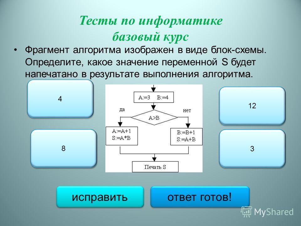 Тесты по информатике базовый курс Фрагмент алгоритма изображен в виде блок-схемы. Определите, какое значение переменной S будет напечатано в результате выполнения алгоритма. 8 8 4 4 12 3 3 исправить ответ готов!