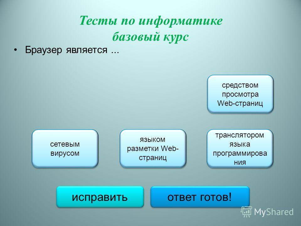 Тесты по информатике базовый курс Браузер является... средством просмотра Web-страниц средством просмотра Web-страниц языком разметки Web- страниц языком разметки Web- страниц сетевым вирусом сетевым вирусом транслятором языка программирова ния транс