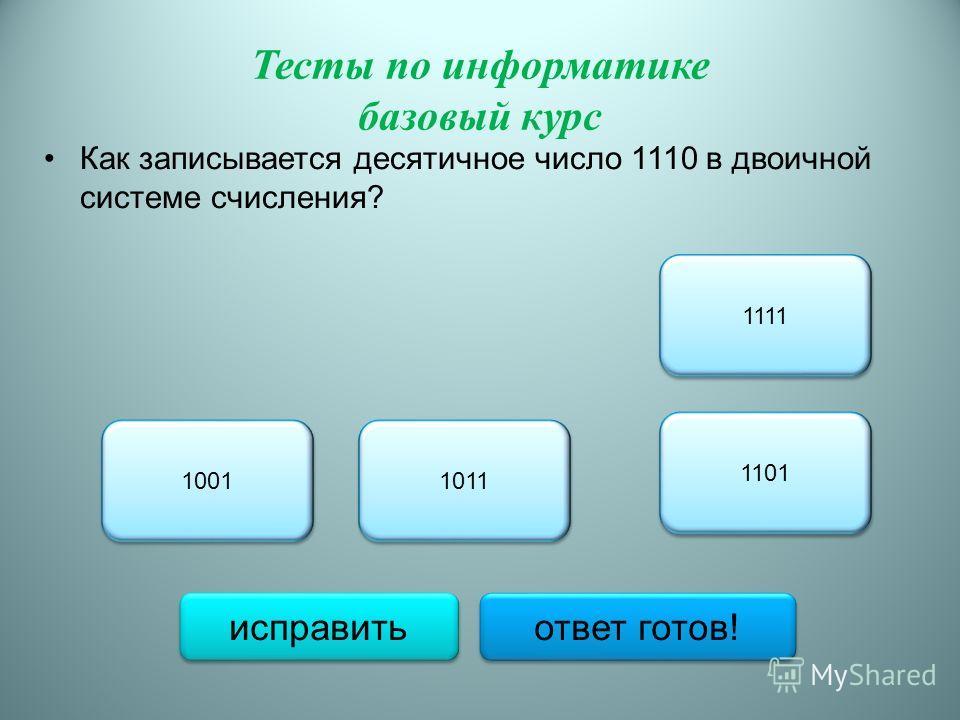 Тесты по информатике базовый курс Как записывается десятичное число 1110 в двоичной системе счисления? 1011 1001 1111 1101 исправить ответ готов!