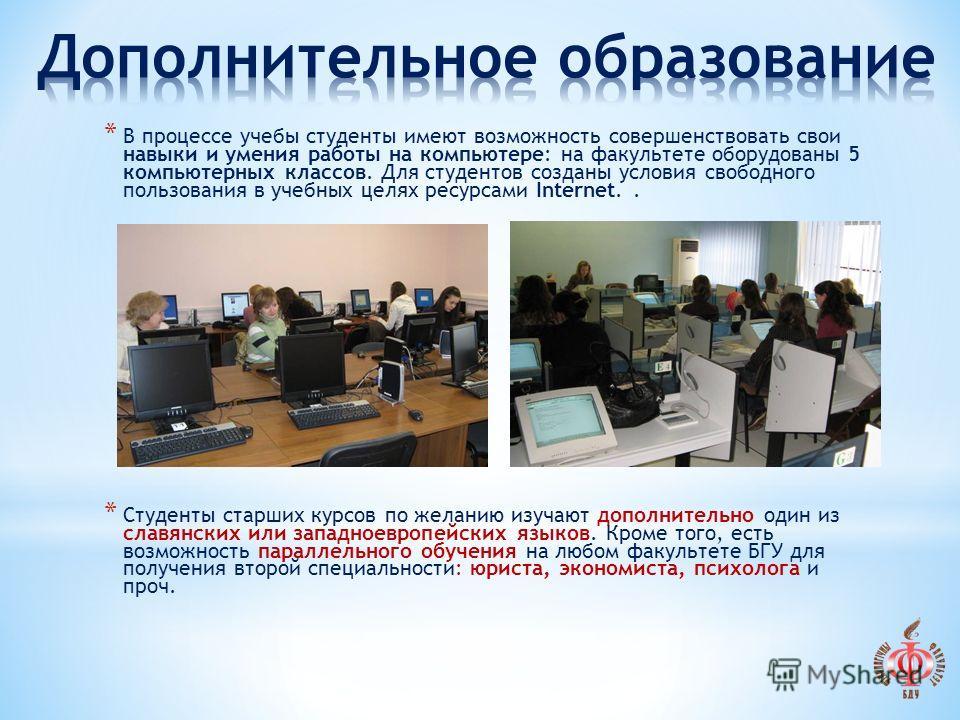 * В процессе учебы студенты имеют возможность совершенствовать свои навыки и умения работы на компьютере: на факультете оборудованы 5 компьютерных классов. Для студентов созданы условия свободного пользования в учебных целях ресурсами Internet.. * Ст