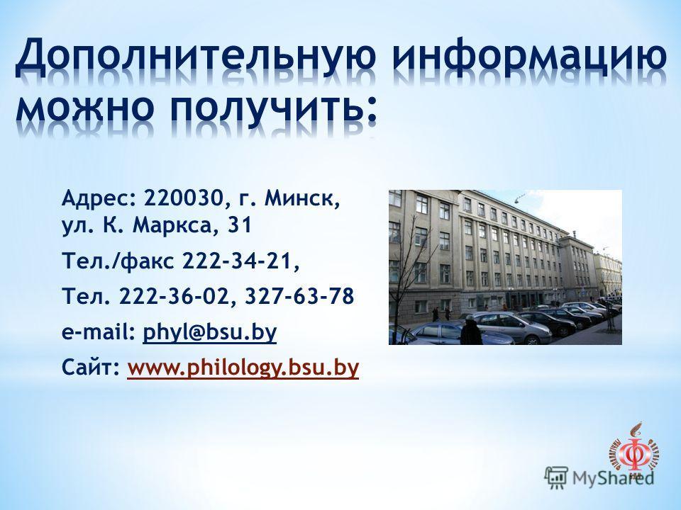 Адрес: 220030, г. Минск, ул. К. Маркса, 31 Тел./факс 222-34-21, Тел. 222-36-02, 327-63-78 e-mail: phyl@bsu.by Сайт: www.philology.bsu.by