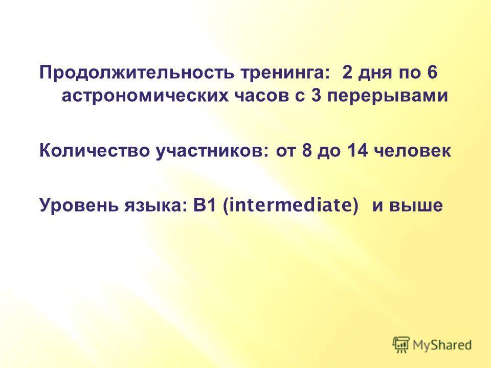 Продолжительность тренинга : 2 дня по 6 астрономических часов с 3 перерывами Количество участников : от 8 до 14 человек Уровень языка : В 1 (intermediate) и выше