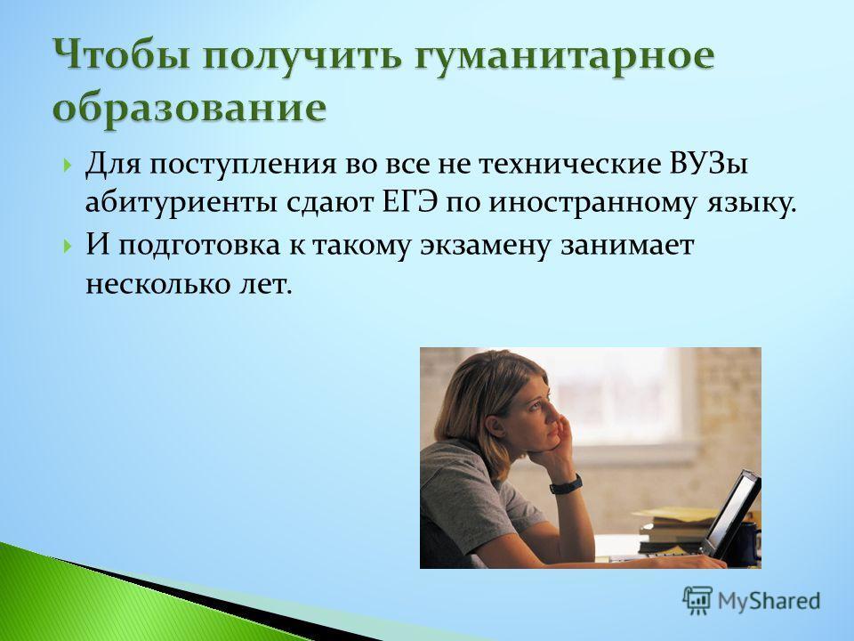Для поступления во все не технические ВУЗы абитуриенты сдают ЕГЭ по иностранному языку. И подготовка к такому экзамену занимает несколько лет.