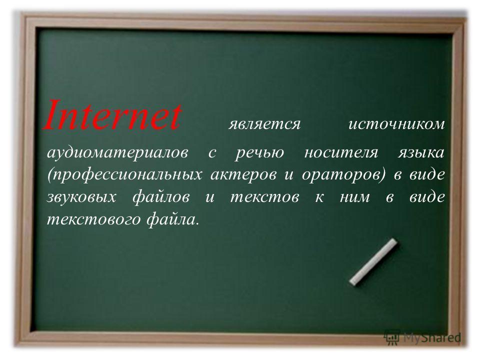 Internet является источником аудиоматериалов с речью носителя языка (профессиональных актеров и ораторов) в виде звуковых файлов и текстов к ним в виде текстового файла.