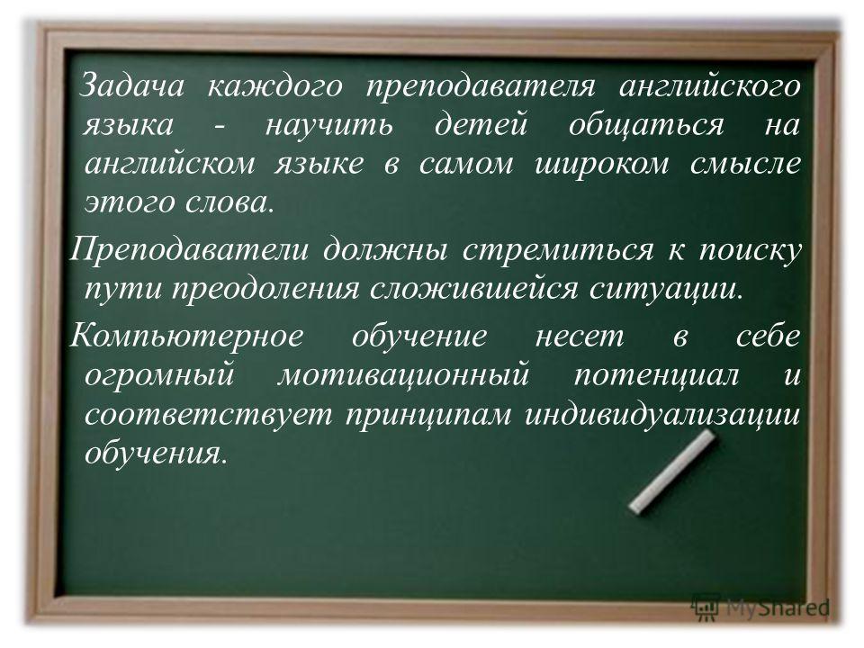 Задача каждого преподавателя английского языка - научить детей общаться на английском языке в самом широком смысле этого слова. Преподаватели должны стремиться к поиску пути преодоления сложившейся ситуации. Компьютерное обучение несет в себе огромны