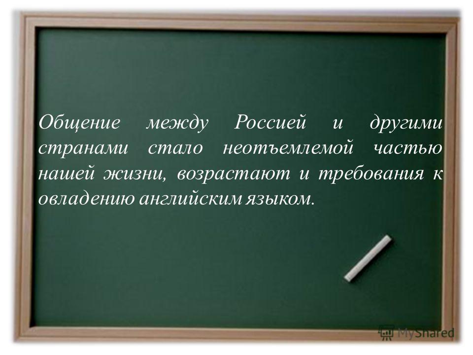 Общение между Россией и другими странами стало неотъемлемой частью нашей жизни, возрастают и требования к овладению английским языком.
