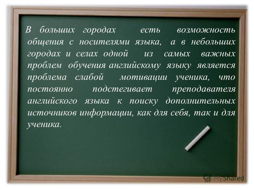 В больших городах есть возможность общения с носителями языка, а в небольших городах и селах одной из самых важных проблем обучения английскому языку является проблема слабой мотивации ученика, что постоянно подстегивает преподавателя английского язы