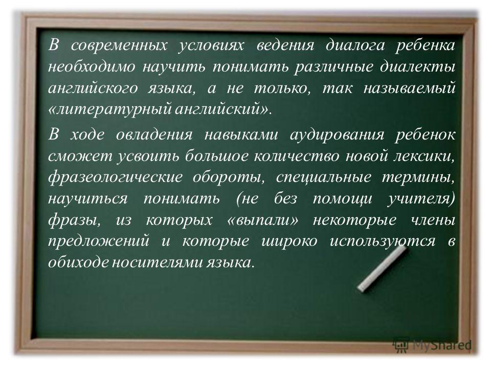 В современных условиях ведения диалога ребенка необходимо научить понимать различные диалекты английского языка, а не только, так называемый «литературный английский». В ходе овладения навыками аудирования ребенок сможет усвоить большое количество но