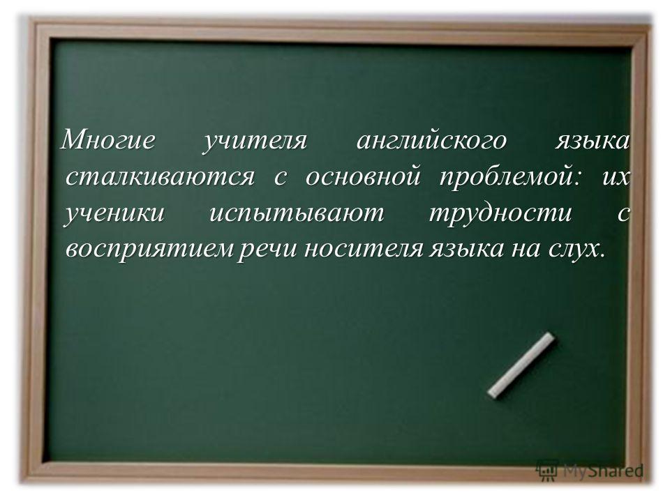 Многие учителя английского языка сталкиваются с основной проблемой: их ученики испытывают трудности с восприятием речи носителя языка на слух.