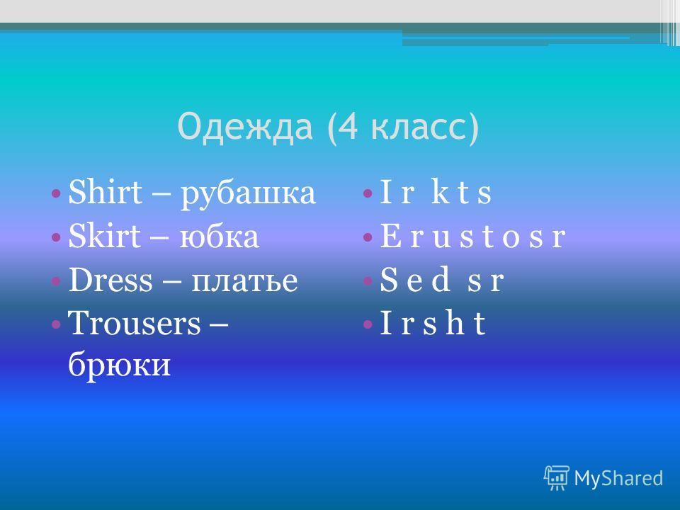 Одежда (4 класс) Shirt – рубашка Skirt – юбка Dress – платье Тrousers – брюки I r k t s E r u s t o s r S e d s r I r s h t