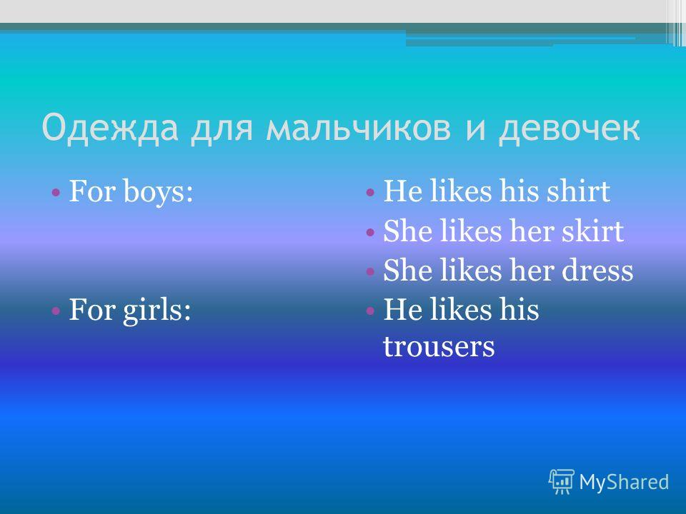 Одежда для мальчиков и девочек For boys: For girls: Нe likes his shirt She likes her skirt She likes her dress Нe likes his trousers