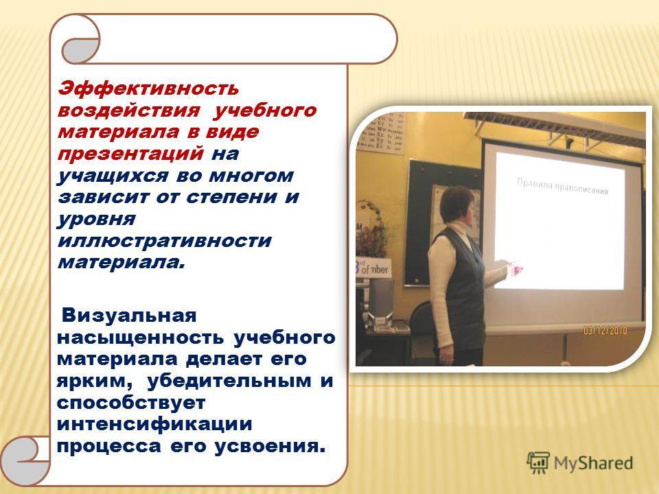 Эффективность воздействия учебного материала в виде презентаций на учащихся во многом зависит от степени и уровня иллюстративности материала. Визуальная насыщенность учебного материала делает его ярким, убедительным и способствует интенсификации проц