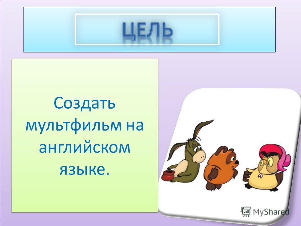 Создать мультфильм на английском языке.