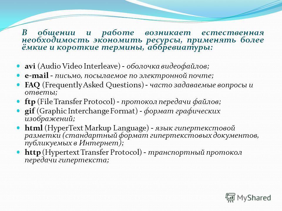 В общении и работе возникает естественная необходимость экономить ресурсы, применять более ёмкие и короткие термины, аббревиатуры: avi (Audio Video Interleave) - оболочка видеофайлов; e-mail - письмо, посылаемое по электронной почте; FAQ (Frequently