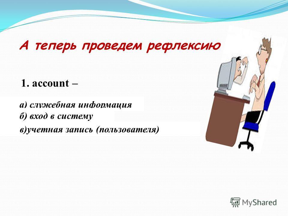 А теперь проведем рефлексию 1. account – а) служебная информация б) вход в систему в)учетная запись (пользователя)