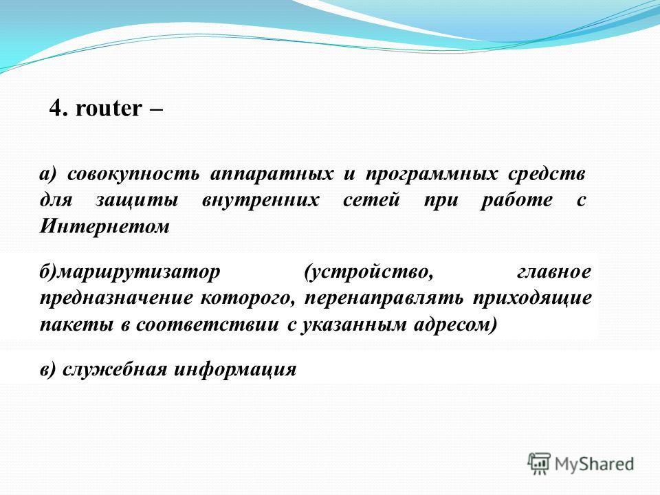 4. router – а) совокупность аппаратных и программных средств для защиты внутренних сетей при работе с Интернетом б)маршрутизатор (устройство, главное предназначение которого, перенаправлять приходящие пакеты в соответствии с указанным адресом) в) слу