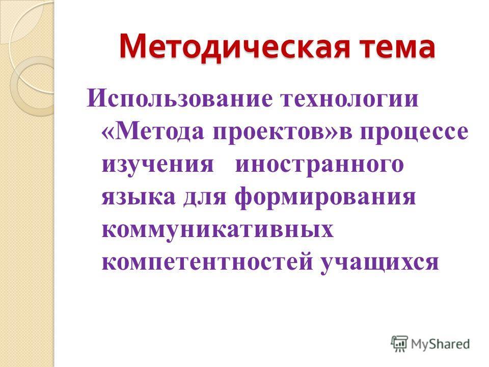 Методическая тема Использование технологии «Метода проектов»в процессе изучения иностранного языка для формирования коммуникативных компетентностей учащихся