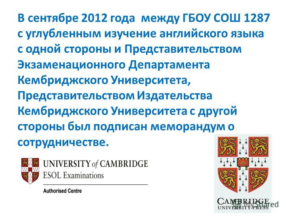 В сентябре 2012 года между ГБОУ СОШ 1287 с углубленным изучение английского языка с одной стороны и Представительством Экзаменационного Департамента Кембриджского Университета, Представительством Издательства Кембриджского Университета с другой сторо