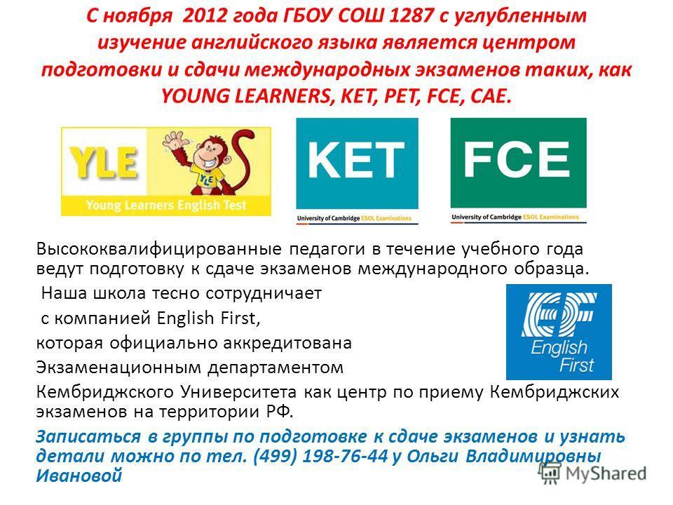 С ноября 2012 года ГБОУ СОШ 1287 с углубленным изучение английского языка является центром подготовки и сдачи международных экзаменов таких, как YOUNG LEARNERS, KET, PET, FCE, CAE. Высококвалифицированные педагоги в течение учебного года ведут подгот