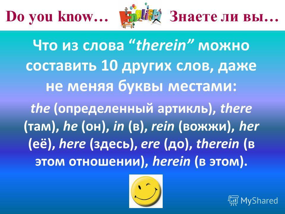 Do you know… Знаете ли вы… Что из слова therein можно составить 10 других слов, даже не меняя буквы местами: the (определенный артикль), there (там), he (он), in (в), rein (вожжи), her (её), here (здесь), ere (до), therein (в этом отношении), herein