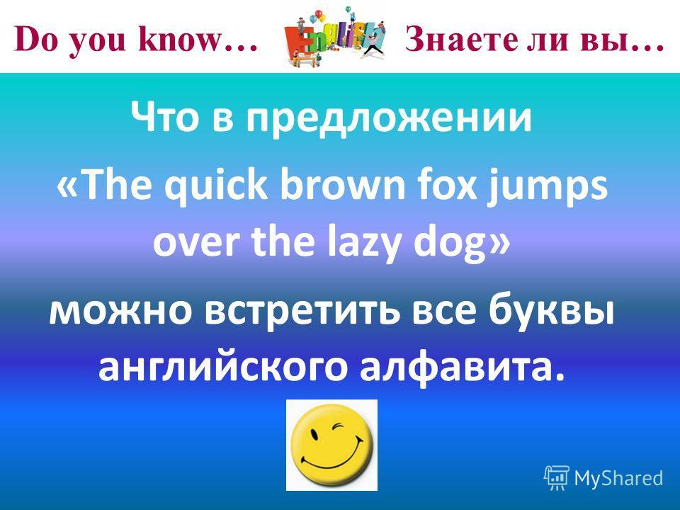 Do you know… Знаете ли вы… Что в предложении «The quick brown fox jumps over the lazy dog» можно встретить все буквы английского алфавита.