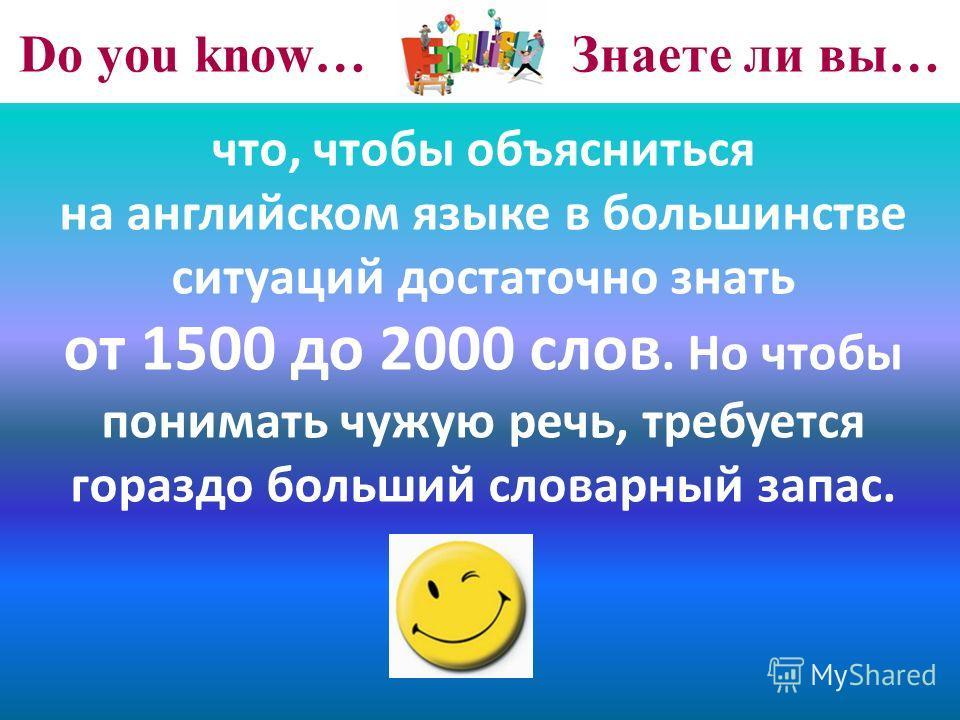Do you know… Знаете ли вы… что, чтобы объясниться на английском языке в большинстве ситуаций достаточно знать от 1500 до 2000 слов. Но чтобы понимать чужую речь, требуется гораздо больший словарный запас.