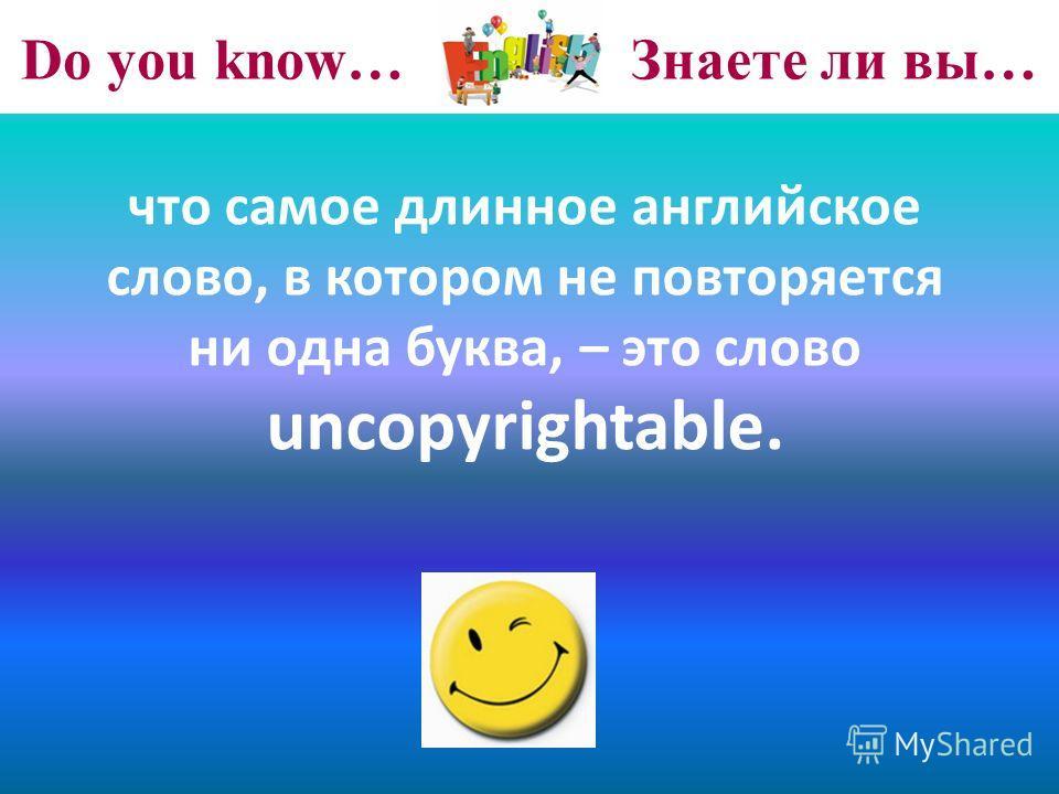 Do you know… Знаете ли вы… что самое длинное английское слово, в котором не повторяется ни одна буква, – это слово uncopyrightable.