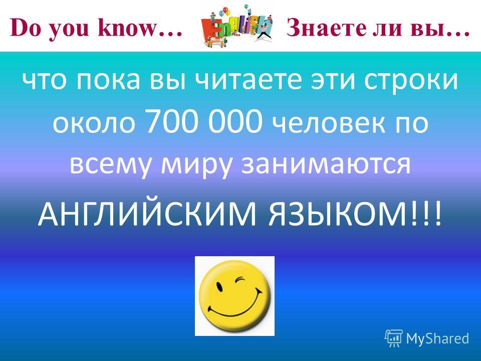 Do you know… Знаете ли вы… что пока вы читаете эти строки около 700 000 человек по всему миру занимаются АНГЛИЙСКИМ ЯЗЫКОМ!!!