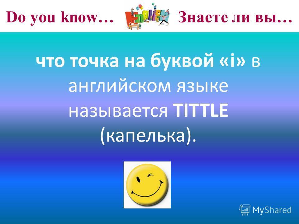 Do you know… Знаете ли вы… что точка на буквой «i» в английском языке называется TITTLE (капелька).