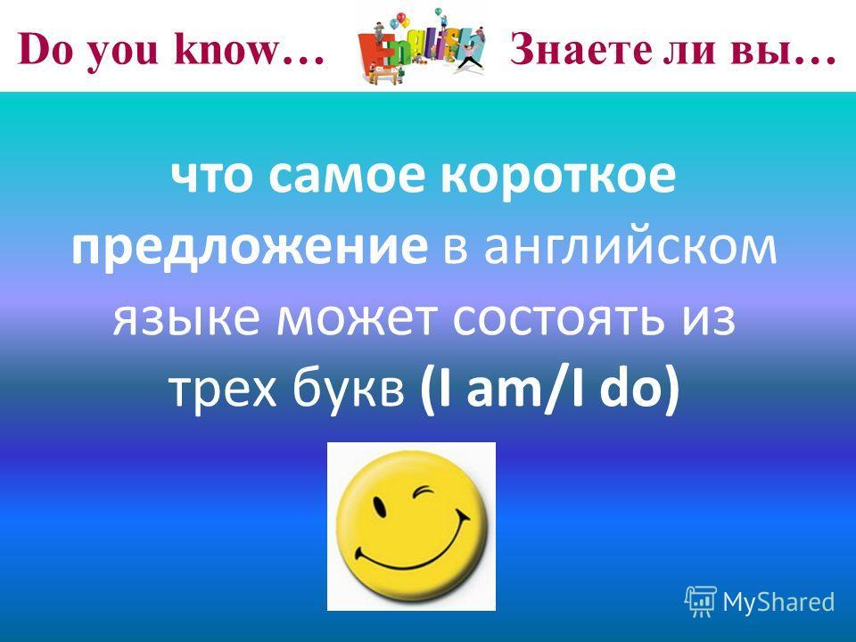 Do you know… Знаете ли вы… что самое короткое предложение в английском языке может состоять из трех букв (I am/I do)