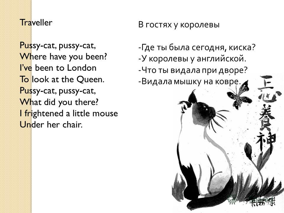 Traveller Pussy-cat, pussy-cat, Where have you been? Ive been to London To look at the Queen. Pussy-cat, pussy-cat, What did you there? I frightened a little mouse Under her chair. В гостях у королевы - Где ты была сегодня, киска ? - У королевы у анг