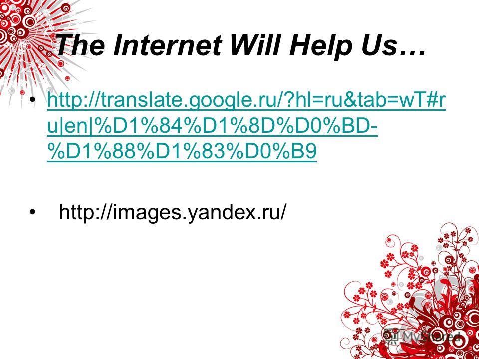 The Internet Will Help Us… http://translate.google.ru/?hl=ru&tab=wT#r u|en|%D1%84%D1%8D%D0%BD- %D1%88%D1%83%D0%B9http://translate.google.ru/?hl=ru&tab=wT#r u|en|%D1%84%D1%8D%D0%BD- %D1%88%D1%83%D0%B9 http://images.yandex.ru/