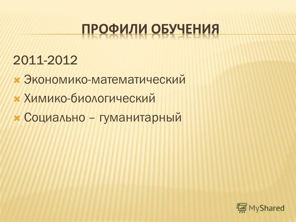 2011-2012 Экономико-математический Химико-биологический Социально – гуманитарный