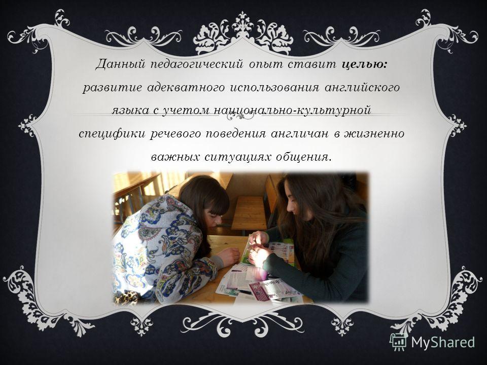 Данный педагогический опыт ставит целью: развитие адекватного использования английского языка с учетом национально-культурной специфики речевого поведения англичан в жизненно важных ситуациях общения.