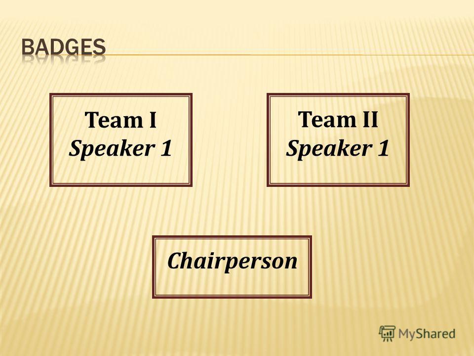 Team I Speaker 1 Team II Speaker 1 Chairperson