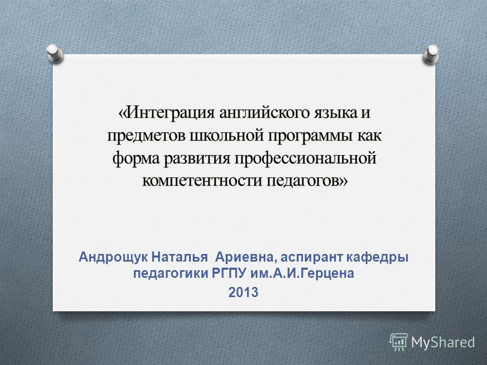 Андрощук Наталья Ариевна, аспирант кафедры педагогики РГПУ им. А. И. Герцена 2013
