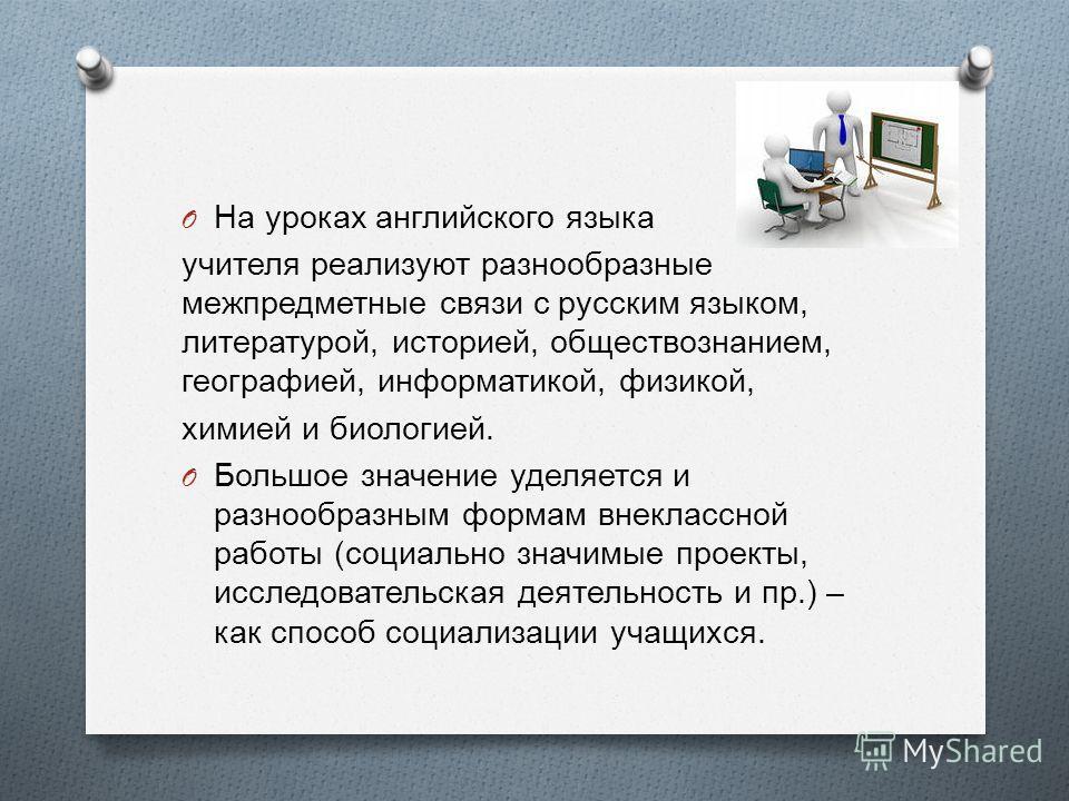 O На уроках английского языка учителя реализуют разнообразные межпредметные связи с русским языком, литературой, историей, обществознанием, географией, информатикой, физикой, химией и биологией. O Большое значение уделяется и разнообразным формам вне