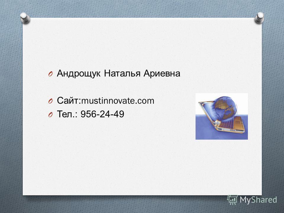 O Андрощук Наталья Ариевна O Сайт :mustinnovate.com O Тел.: 956-24-49