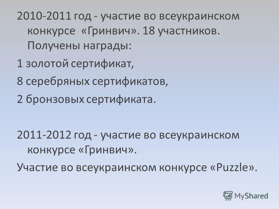 2010-2011 год - участие во всеукраинском конкурсе «Гринвич». 18 участников. Получены награды: 1 золотой сертификат, 8 серебряных сертификатов, 2 бронзовых сертификата. 2011-2012 год - участие во всеукраинском конкурсе «Гринвич». Участие во всеукраинс