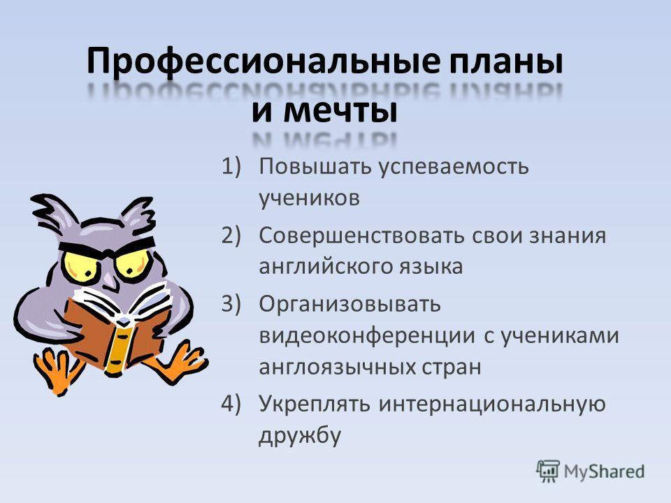 1)Повышать успеваемость учеников 2)Совершенствовать свои знания английского языка 3)Организовывать видеоконференции с учениками англоязычных стран 4)Укреплять интернациональную дружбу