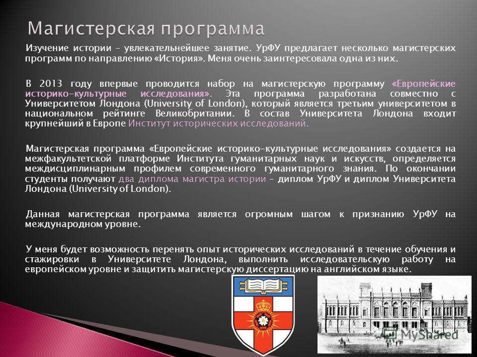 Изучение истории – увлекательнейшее занятие. УрФУ предлагает несколько магистерских программ по направлению «История». Меня очень заинтересовала одна из них. В 2013 году впервые проводится набор на магистерскую программу «Европейские историко-культур