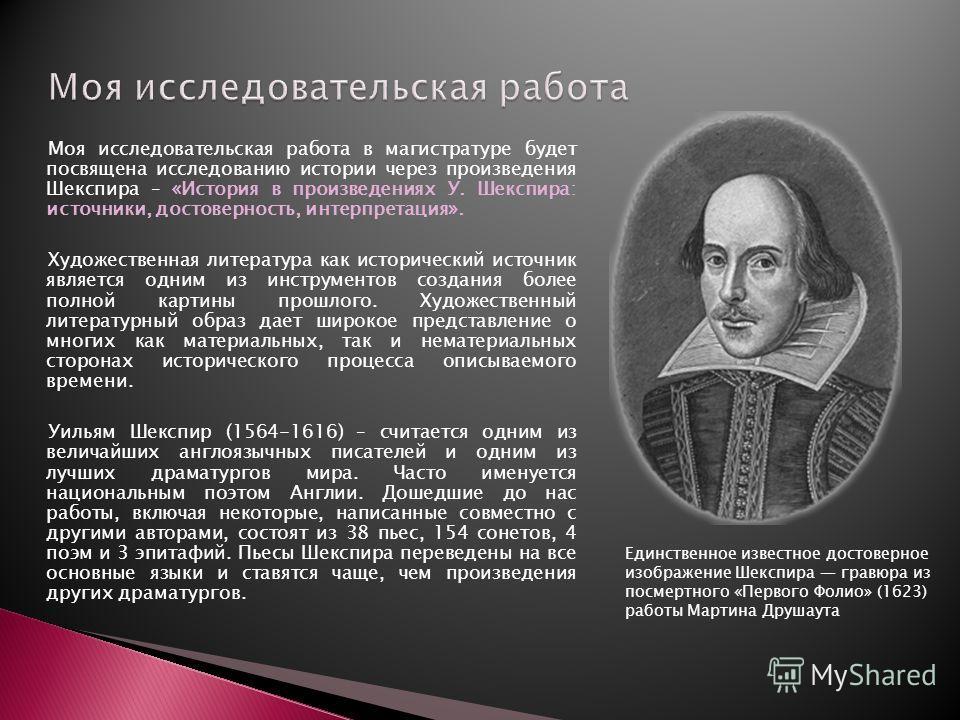 Моя исследовательская работа в магистратуре будет посвящена исследованию истории через произведения Шекспира – «История в произведениях У. Шекспира: источники, достоверность, интерпретация». Художественная литература как исторический источник являетс