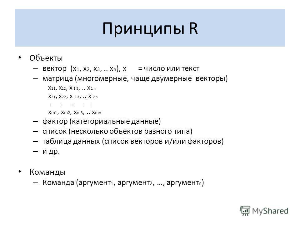 Принципы R Объекты – вектор (x 1, x 2, x 3,.. x n ), х = число или текст – матрица (многомерные, чаще двумерные векторы) x 11, x 1 2, x 1 3,.. x 1 n x 21, x 22, x 2 3,.. x 2 n..... x m1, x m2, x m3,.. x mn – фактор (категориальные данные) – список (н