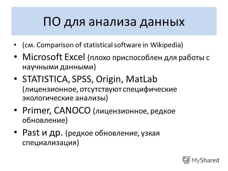 ПО для анализа данных (см. Comparison of statistical software in Wikipedia) Microsoft Excel (плохо приспособлен для работы с научными данными) STATISTICA, SPSS, Origin, MatLab (лицензионное, отсутствуют специфические экологические анализы) Primer, CA