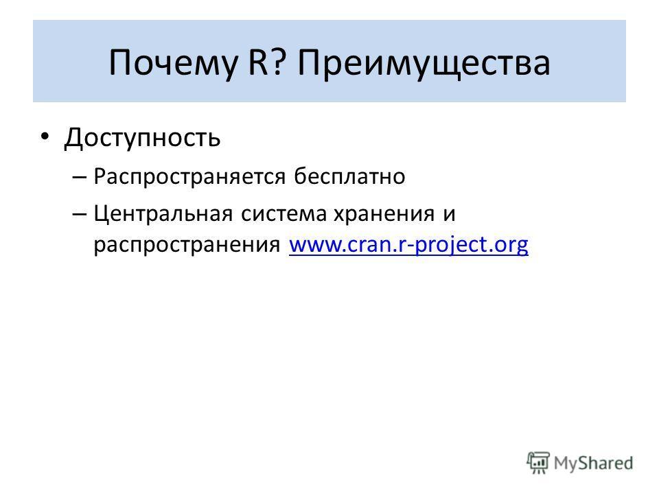 Почему R? Преимущества Доступность – Распространяется бесплатно – Центральная система хранения и распространения www.cran.r-project.orgwww.cran.r-project.org