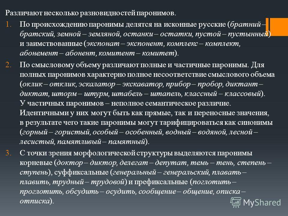 Различают несколько разновидностей паронимов. 1.По происхождению паронимы делятся на исконные русские (братний – братский, земной – земляной, останки – остатки, пустой – пустынный) и заимствованные (экспонат – экспонент, комплекс – комплект, абонемен