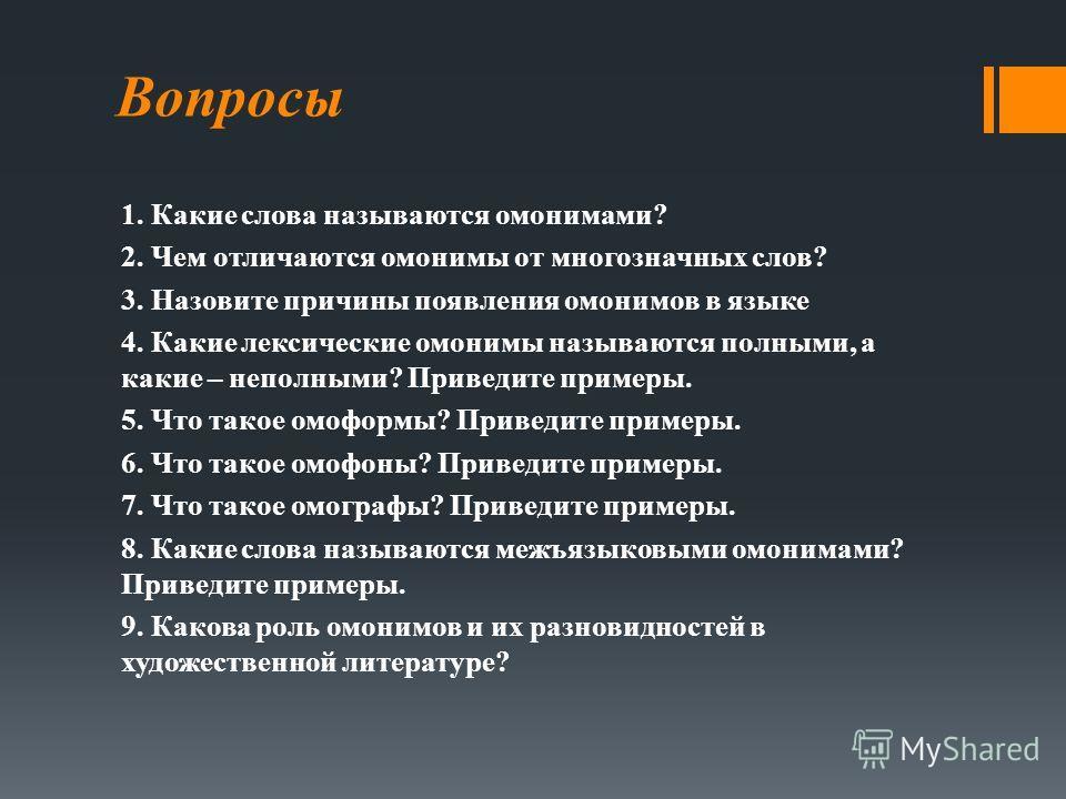 Вопросы 1. Какие слова называются омонимами? 2. Чем отличаются омонимы от многозначных слов? 3. Назовите причины появления омонимов в языке 4. Какие лексические омонимы называются полными, а какие – неполными? Приведите примеры. 5. Что такое омоформы