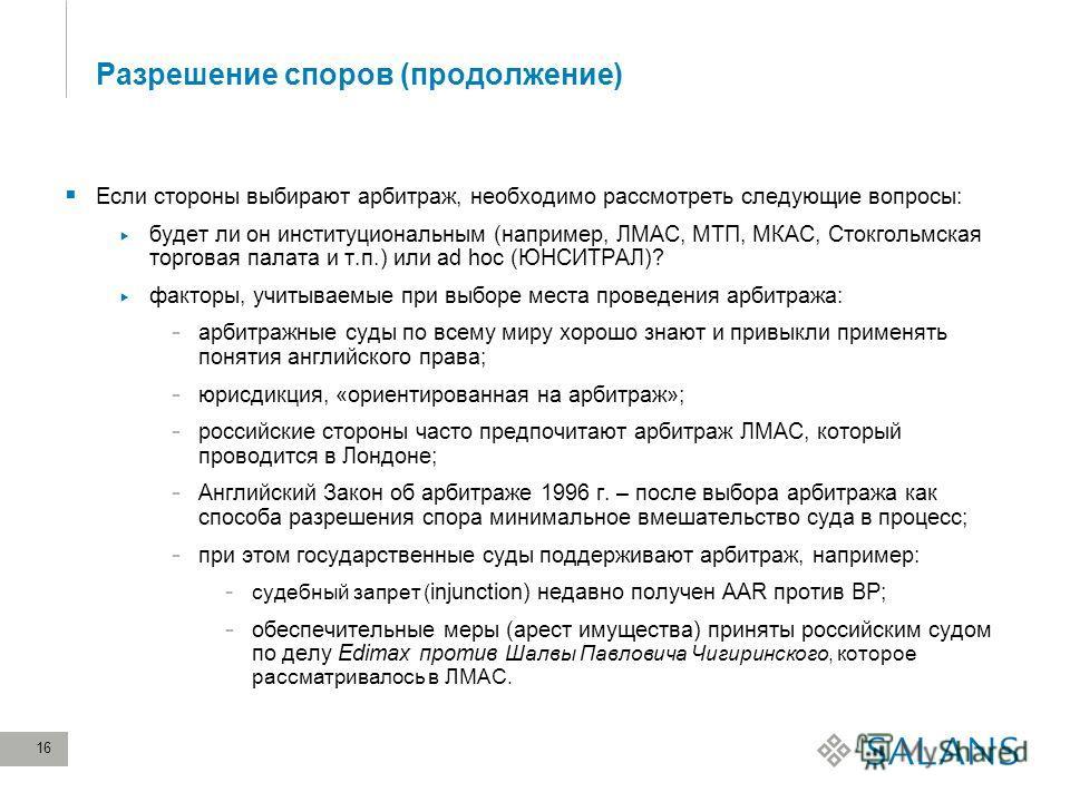 16 Разрешение споров (продолжение) Если стороны выбирают арбитраж, необходимо рассмотреть следующие вопросы: будет ли он институциональным (например, ЛМАС, МТП, МКАС, Стокгольмская торговая палата и т.п.) или ad hoc (ЮНСИТРАЛ)? факторы, учитываемые п