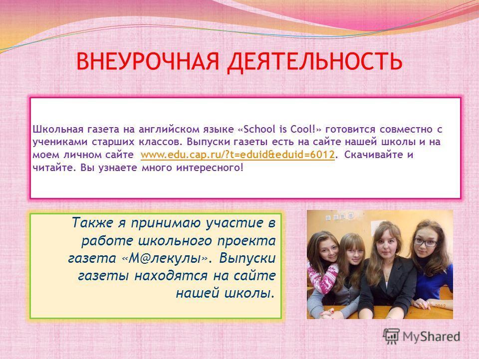 ВНЕУРОЧНАЯ ДЕЯТЕЛЬНОСТЬ Школьная газета на английском языке «School is Cool!» готовится совместно с учениками старших классов. Выпуски газеты есть на сайте нашей школы и на моем личном сайте www.edu.cap.ru/?t=eduid&eduid=6012. Скачивайте и читайте. В